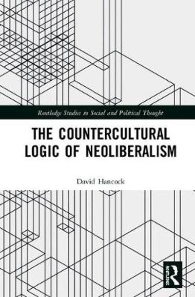 The Countercultural Logic of Neoliberalism - David Hancock
