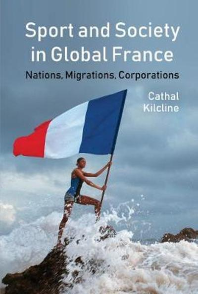 Sport and Society in Global France - Cathal Kilcline