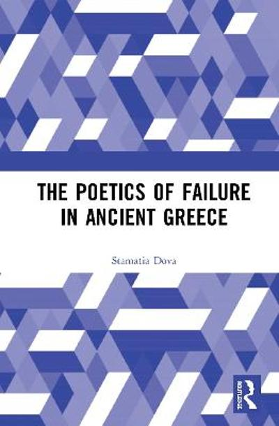 The Poetics of Failure in Ancient Greece - Stamatia Dova