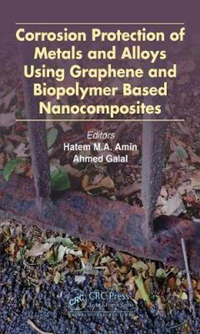 Corrosion Protection of Metals and Alloys Using Graphene and Biopolymer Based Nanocomposites - Hatem M.A. Amin