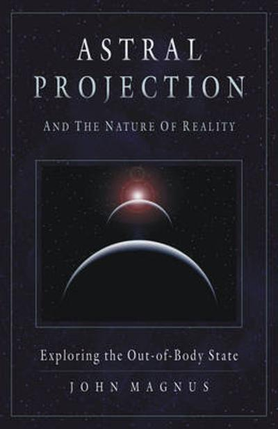 Astral Projection and the Nature of Reality - John Magnus