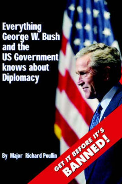 Everything George W. Bush and the US Government Knows About Diplomacy - Richard Poullin