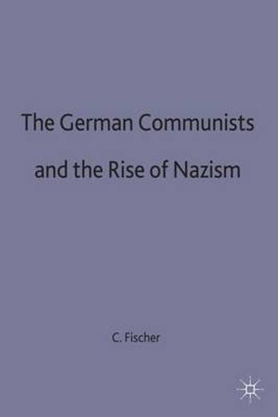 The German Communists and the Rise of Nazism - C. Fischer