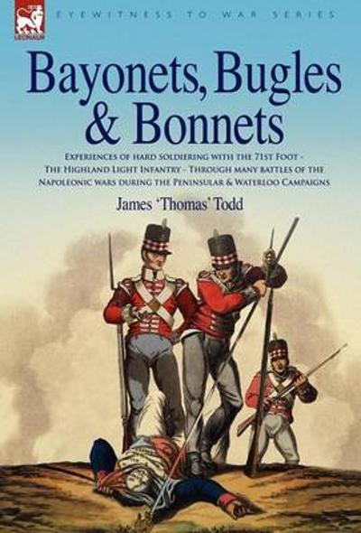 Bayonets, Bugles & Bonnets - Experiences of Hard Soldiering with the 71st Foot - The Highland Light Infantry - Through Many Battles of the Napoleonic - James 'Thomas' Todd