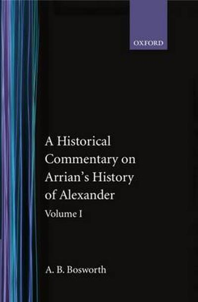 A Historical Commentary on Arrian's History of Alexander: Volume I. Books I-III - A. B. Bosworth