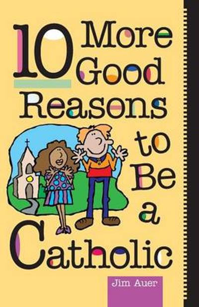 10 More Good Reasons to be a Catholic - Jim Auer