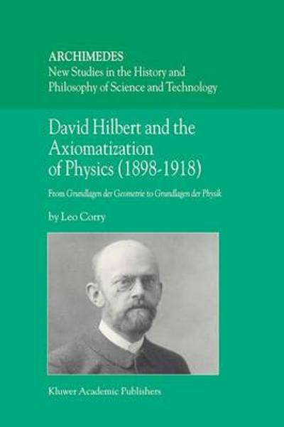 David Hilbert and the Axiomatization of Physics (1898-1918) - L. Corry