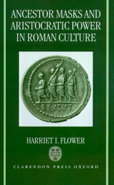 Ancestor Masks and Aristocratic Power in Roman Culture - Harriet I. Flower