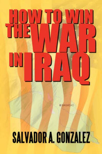 How to Win the War in Iraq - Salvador A Gonzalez