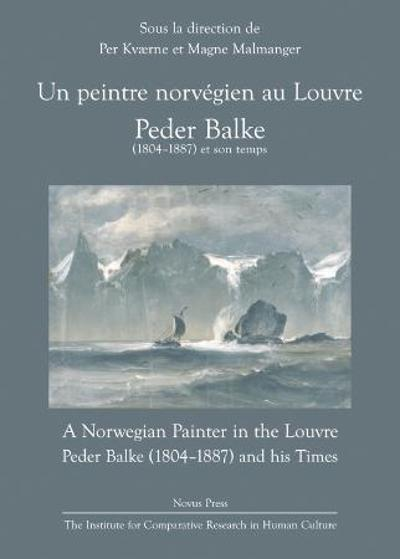 Un peintre norvégien au Louvre = A Norwegian painter in the Louvre : Peder Balke (1804-1887) and his times - Per Kværne