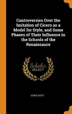 Controversies Over the Imitation of Cicero as a Model for Style, and Some Phases of Their Influence in the Schools of the Renaissance - Izora Scott