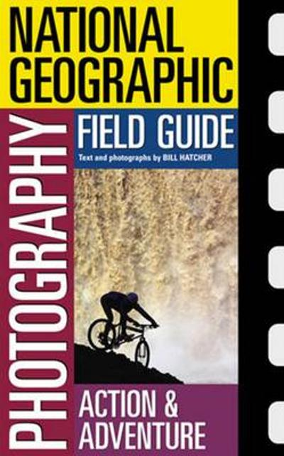 National Geographic Photography Field Guide : Action/Adventure - Bill Hatcher