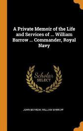 A Private Memoir of the Life and Services of ... William Barrow ... Commander, Royal Navy - John Barrow William Barrow