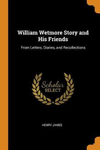 William Wetmore Story and His Friends - Henry James