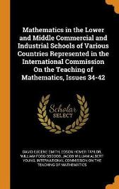 Mathematics in the Lower and Middle Commercial and Industrial Schools of Various Countries Represented in the International Commission on the Teaching of Mathematics, Issues 34-42 - David Eugene Smith Edson Homer Taylor William Fogg Osgood