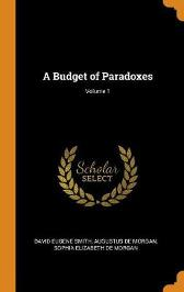 A Budget of Paradoxes; Volume 1 - David Eugene Smith Augustus de Morgan Sophia Elizabeth De Morgan