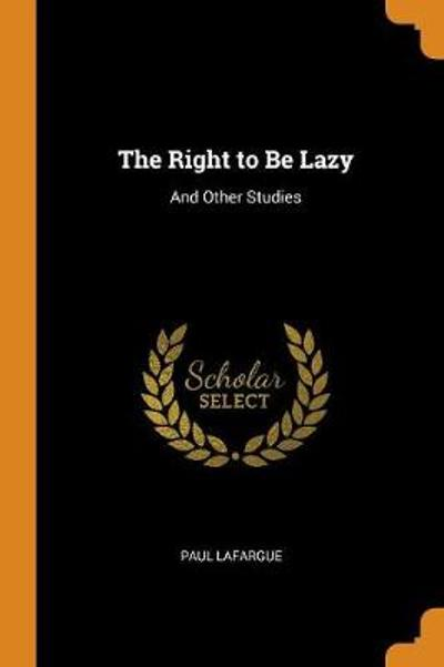 The Right to Be Lazy - Paul Lafargue
