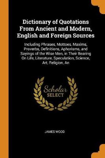 Dictionary of Quotations from Ancient and Modern, English and Foreign Sources - James Wood