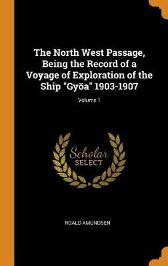 The North West Passage, Being the Record of a Voyage of Exploration of the Ship Gy a 1903-1907; Volume 1 - Roald Amundsen