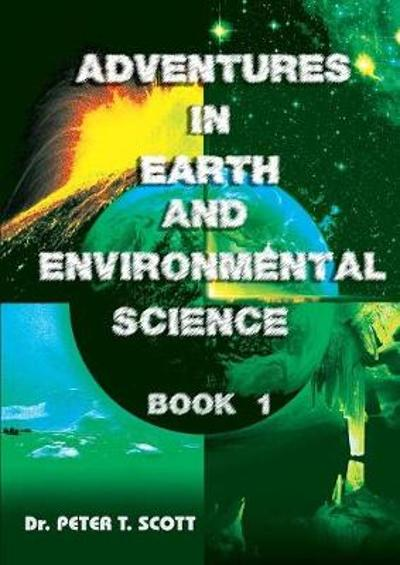 Adventures in Earth and Environmental Science Book 1 - Dr Peter T Scott