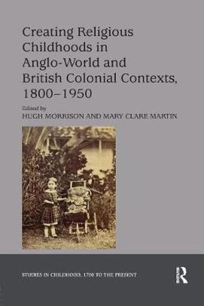 Creating Religious Childhoods in Anglo-World and British Colonial Contexts, 1800-1950 - Hugh Morrison