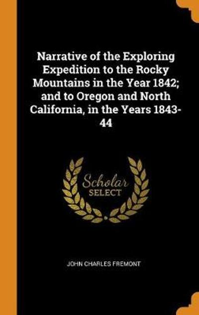 Narrative of the Exploring Expedition to the Rocky Mountains in the Year 1842; And to Oregon and North California, in the Years 1843-44 - John Charles Fremont