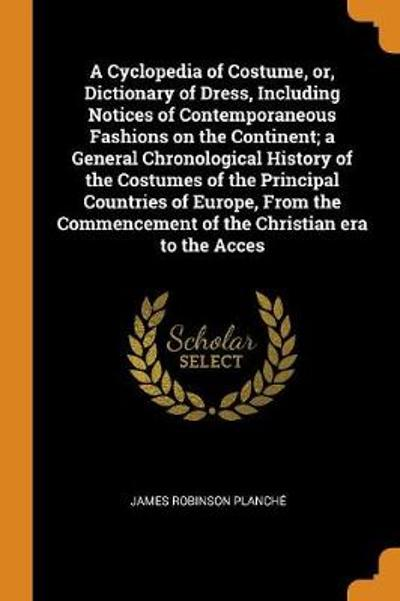 A Cyclopedia of Costume, Or, Dictionary of Dress, Including Notices of Contemporaneous Fashions on the Continent; A General Chronological History of the Costumes of the Principal Countries of Europe, from the Commencement of the Christian Era to the Acces - James Robinson Planche
