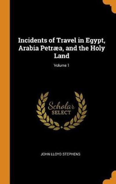 Incidents of Travel in Egypt, Arabia Petr a, and the Holy Land; Volume 1 - John Lloyd Stephens
