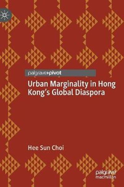 Urban Marginality in Hong Kong's Global Diaspora - Hee Sun Choi