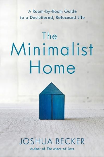 The Minimalist Home: A Room-By-Room Guide to a Decluttered, Refocused Life - Joshua Becker