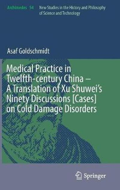 Medical Practice in Twelfth-century China - A Translation of Xu Shuwei's Ninety Discussions [Cases] on Cold Damage Disorders - Asaf Goldschmidt