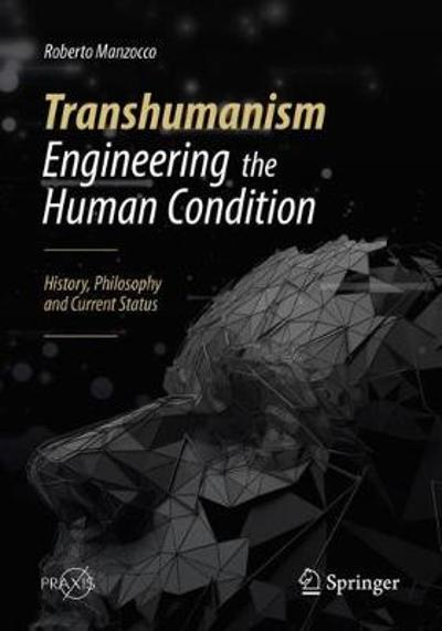 Transhumanism - Engineering the Human Condition - Roberto Manzocco