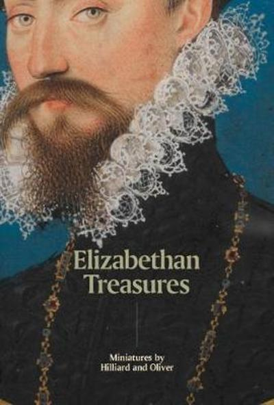 Elizabethan Treasures: Miniatures by Hilliard and Oliver - Catharine MacLeod