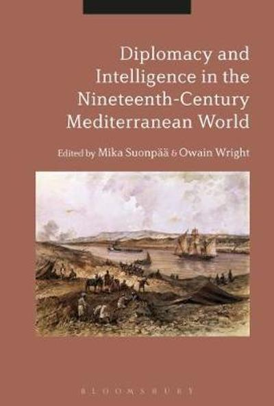 Diplomacy and Intelligence in the Nineteenth-Century Mediterranean World - Mika Suonpaa