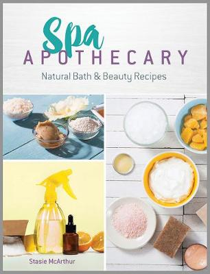 Spa Apothecary: Natural Products to Make For You and Your Home - Stasie McArthur