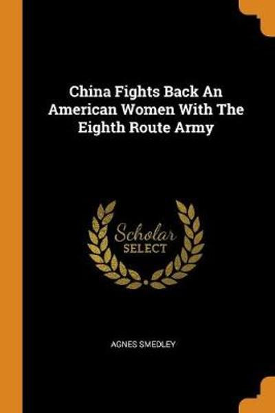 China Fights Back an American Women with the Eighth Route Army - Agnes Smedley