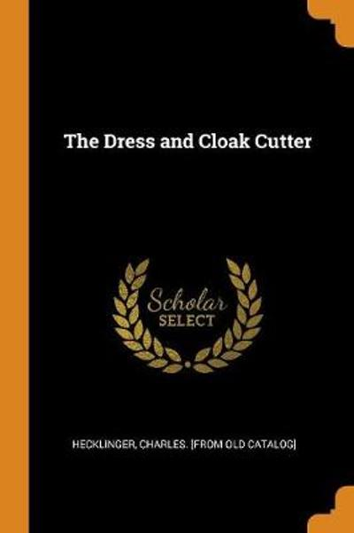 The Dress and Cloak Cutter - Charles [From Old Catalog] Hecklinger