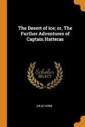 The Desert of Ice; Or, the Further Adventures of Captain Hatteras - Jules Verne