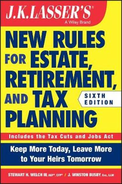 JK Lasser's New Rules for Estate, Retirement, and Tax Planning - Stewart H. Welch