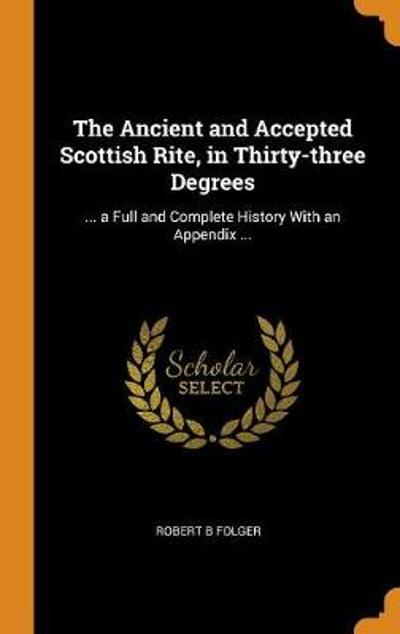 The Ancient and Accepted Scottish Rite, in Thirty-Three Degrees - Robert B Folger