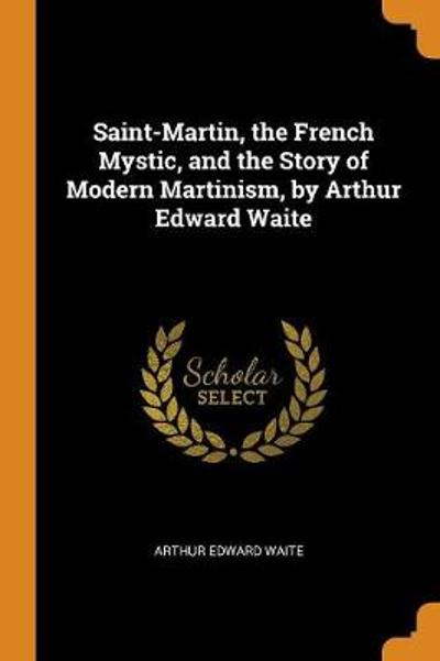 Saint-Martin, the French Mystic, and the Story of Modern Martinism, by Arthur Edward Waite - Arthur Edward Waite