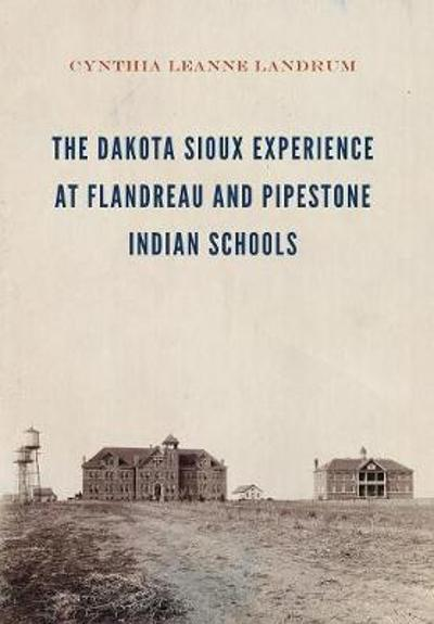 The Dakota Sioux Experience at Flandreau and Pipestone Indian Schools - Cynthia Leanne Landrum