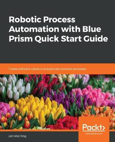 Robotic Process Automation with Blue Prism Quick Start Guide - Lim Mei Ying