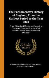 The Parliamentary History of England, from the Earliest Period to the Year 1803 - John Wright Great Britain Parliament Scotland Parliament