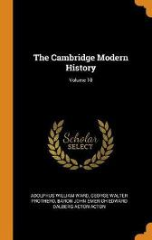 The Cambridge Modern History; Volume 10 - Adolphus William Ward George Walter Prothero Baron John Emerich Edward Dalberg Acton
