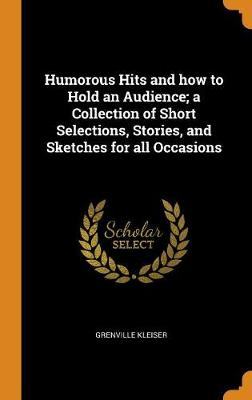 Humorous Hits and How to Hold an Audience; A Collection of Short Selections, Stories, and Sketches for All Occasions - Grenville Kleiser