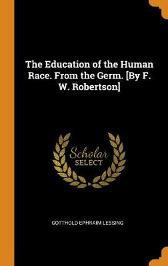 The Education of the Human Race. from the Germ. [by F. W. Robertson] - Gotthold Ephraim Lessing