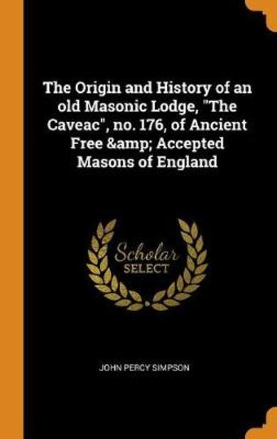 The Origin and History of an Old Masonic Lodge, the Caveac, No. 176, of Ancient Free & Accepted Masons of England - John Percy Simpson