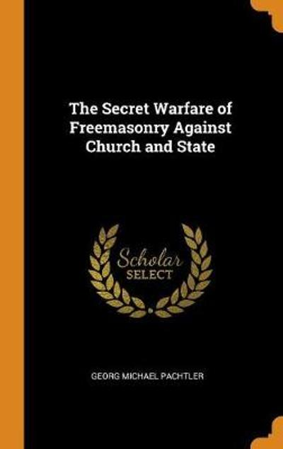 The Secret Warfare of Freemasonry Against Church and State - Georg Michael Pachtler