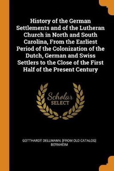 History of the German Settlements and of the Lutheran Church in North and South Carolina, from the Earliest Period of the Colonization of the Dutch, German and Swiss Settlers to the Close of the First Half of the Present Century - Gotthardt Dellmann Bernheim